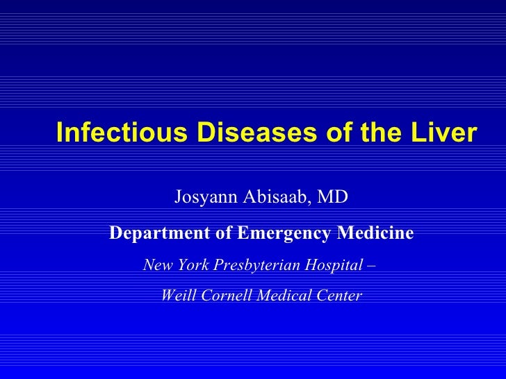 Infectious Diseases of the Liver Josyann Abisaab, MD Department of Emergency Medicine New York Presbyterian Hospital –  We...
