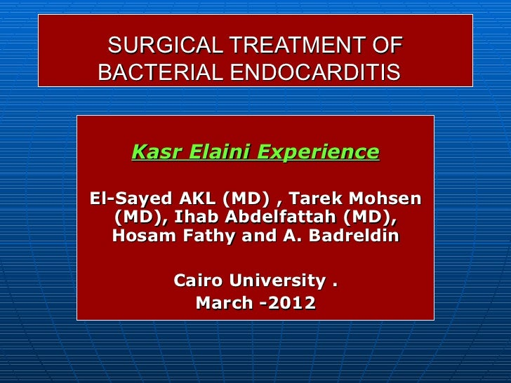 SURGICAL TREATMENT OFBACTERIAL ENDOCARDITIS    Kasr Elaini ExperienceEl-Sayed AKL (MD) , Tarek Mohsen   (MD), Ihab Abdelfa...