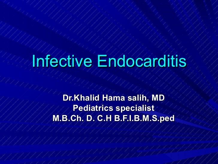 Infective Endocarditis    Dr.Khalid Hama salih, MD       Pediatrics specialist  M.B.Ch. D. C.H B.F.I.B.M.S.ped