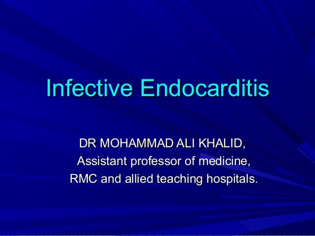 Infective Endocarditis DR MOHAMMAD ALI KHALID, Assistant professor of medicine, RMC and allied teaching hospitals.
