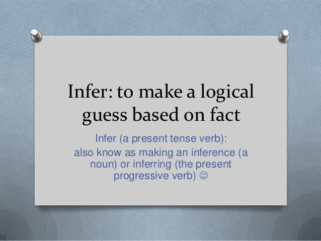 Infer: to make a logical guess based on fact Infer (a present tense verb): also know as making an inference (a noun) or in...