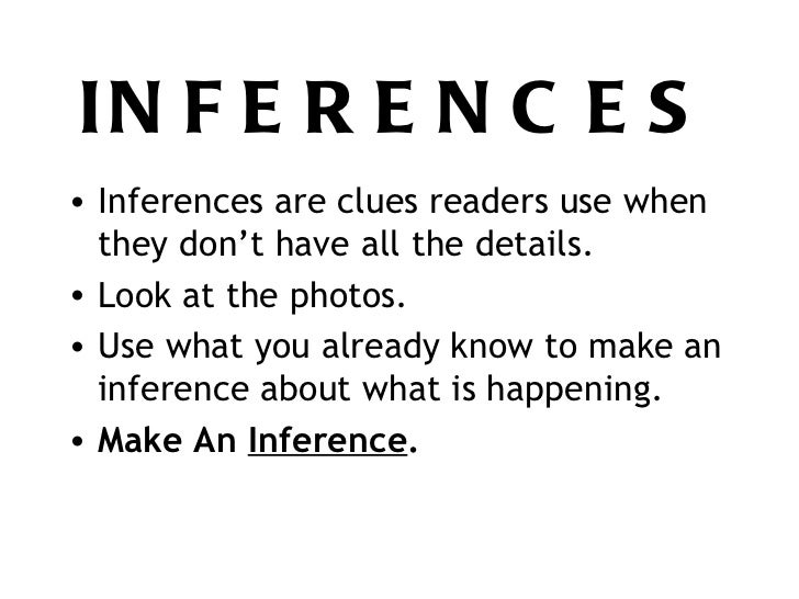 INFERENCES <ul><li>Inferences are clues readers use when they don't have all the details. </li></ul><ul><li>Look at the ph...