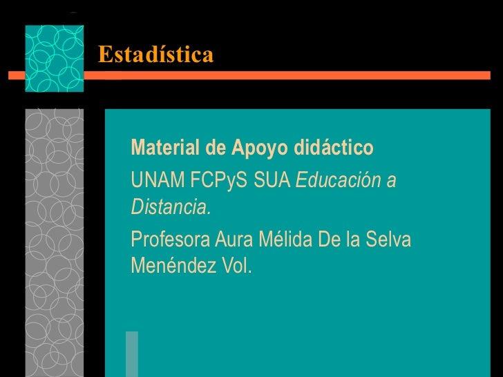 Estadística Material de Apoyo didáctico UNAM FCPyS SUA  Educación a   Distancia.   Profesora Aura Mélida De la Selva Menén...