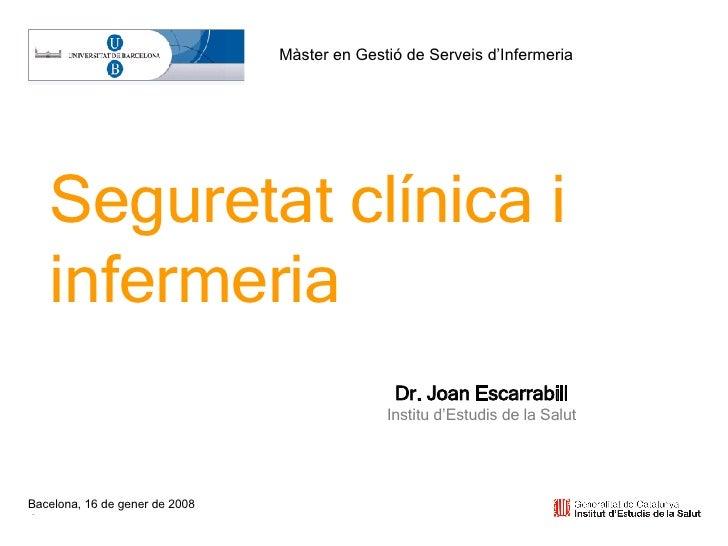 Bacelona, 16 de gener de 2008 Seguretat clínica i infermeria Dr. Joan Escarrabill Institu d'Estudis de la Salut Màster en ...