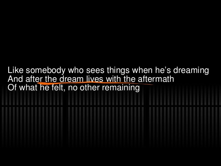 Like somebody who sees things when he's dreaming And after the dream lives with the aftermath Of what he felt, no other re...