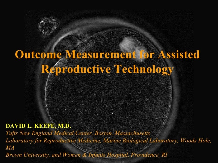 Outcome Measurement for Assisted Reproductive Technology DAVID L. KEEFE, M.D. Tufts New England Medical Center, Boston, Ma...