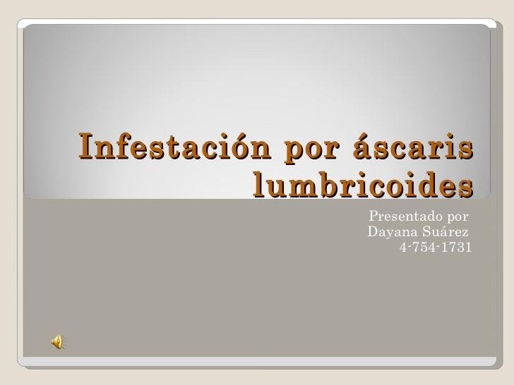 Infestación por áscaris lumbricoides Presentado por  Dayana Suárez  4-754-1731