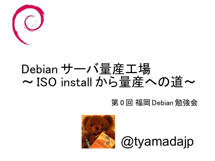 Debian サーバ量産工場~ ISO install から量産への道~           第 0 回 福岡 Debian 勉強会             @tyamadajp