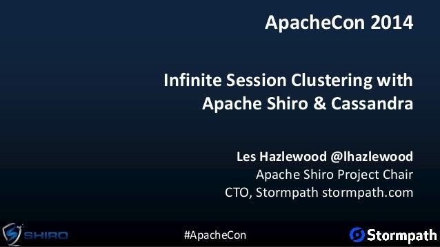 #ApacheCon Infinite Session Clustering with Apache Shiro & Cassandra Les Hazlewood @lhazlewood Apache Shiro Project Chair ...