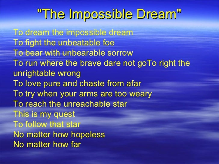 """""""The Impossible Dream"""" To dream the impossible dream To fight the unbeatable foe To bear with unbearable sorrow ..."""