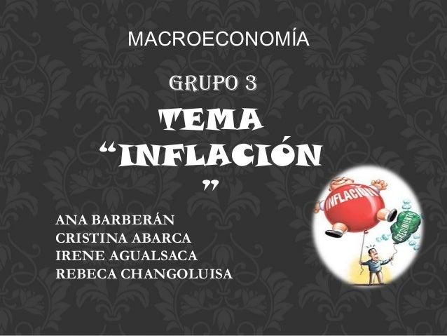 """TEMA""""INFLACIÓN""""MACROECONOMÍAANA BARBERÁNCRISTINA ABARCAIRENE AGUALSACAREBECA CHANGOLUISAGRUPO 3"""