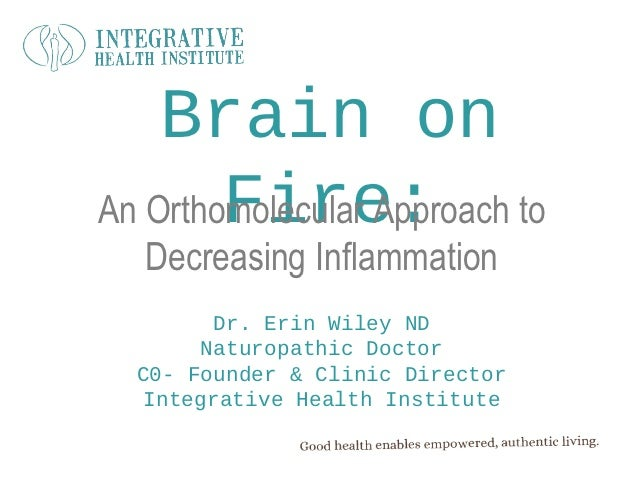 Brain on        Fire:An Orthomolecular Approach to   Decreasing Inflammation        Dr. Erin Wiley ND       Naturopathic D...