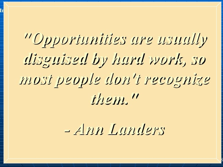 """""""Opportunities are usually disguised by hard work, so most people don't recognize them."""" - Ann Landers"""