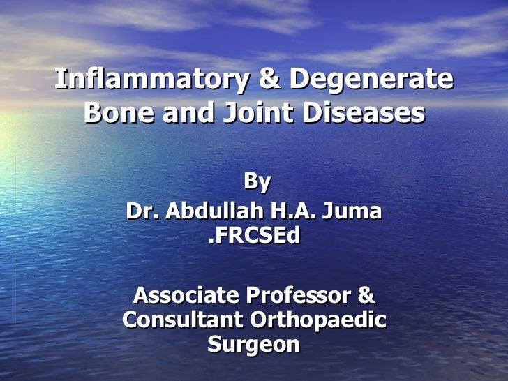 Inflammatory & Degenerate Bone and Joint Diseases By  Dr. Abdullah H.A. Juma FRCSEd. Associate Professor & Consultant Orth...