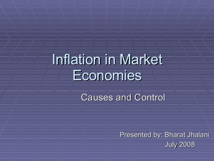Inflation in Market Economies Causes and Control Presented by: Bharat Jhalani July 2008