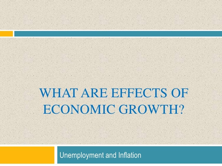 What are effects of Economic growth?<br />Unemployment and Inflation<br />