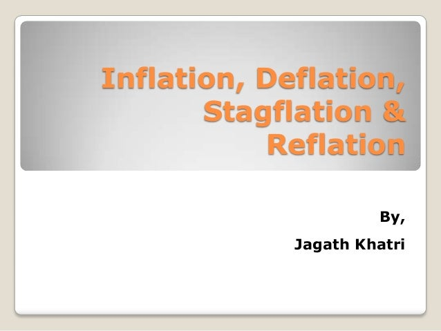 Inflation, Deflation,       Stagflation &           Reflation                      By,             Jagath Khatri