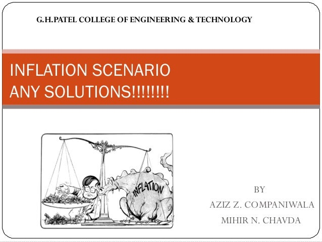 BY AZIZ Z. COMPANIWALA MIHIR N. CHAVDA INFLATION SCENARIO ANY SOLUTIONS!!!!!!!! G.H.PATEL COLLEGE OF ENGINEERING &TECHNOLO...