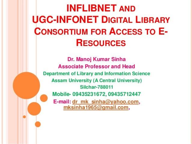INFLIBNET AND UGC-INFONET DIGITAL LIBRARY CONSORTIUM FOR ACCESS TO E- RESOURCES Dr. Manoj Kumar Sinha Associate Professor ...