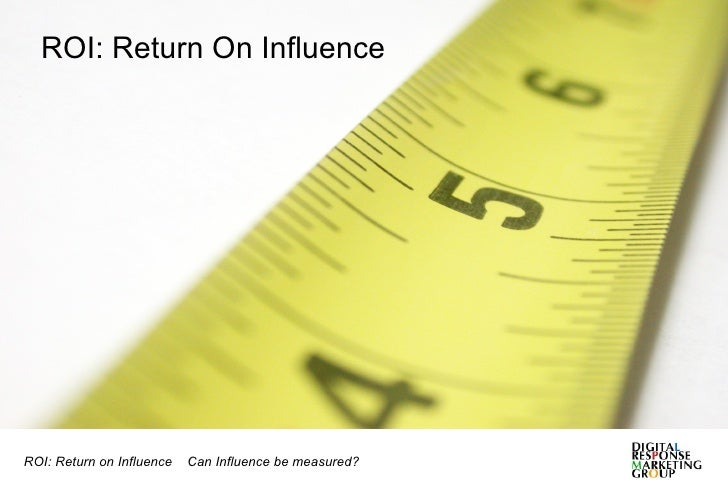 ROI: Return On Influence ROI: Return on Influence  Can Influence be measured?