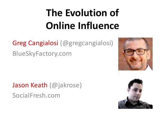 The Evolution of Online Influence Greg Cangialosi (@gregcangialosi) BlueSkyFactory.com Jason Keath (@jakrose) SocialFresh....