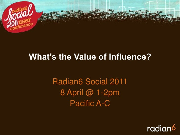 What's the Value of Influence?<br />Radian6 Social 2011<br />8 April @ 1-2pm<br />Pacific A-C<br />