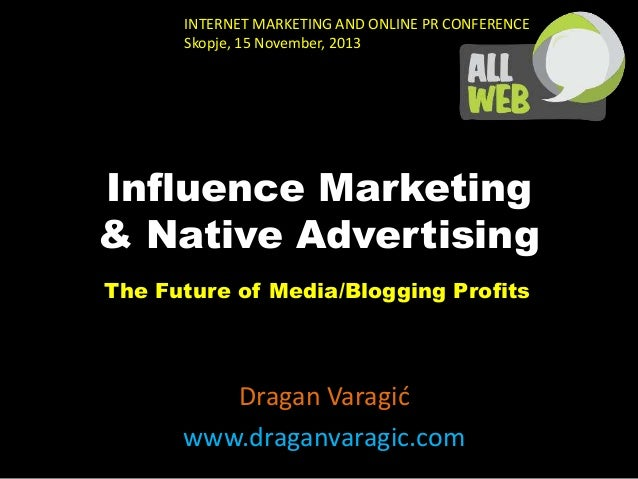 INTERNET MARKETING AND ONLINE PR CONFERENCE Skopje, 15 November, 2013  Influence Marketing & Native Advertising The Future...
