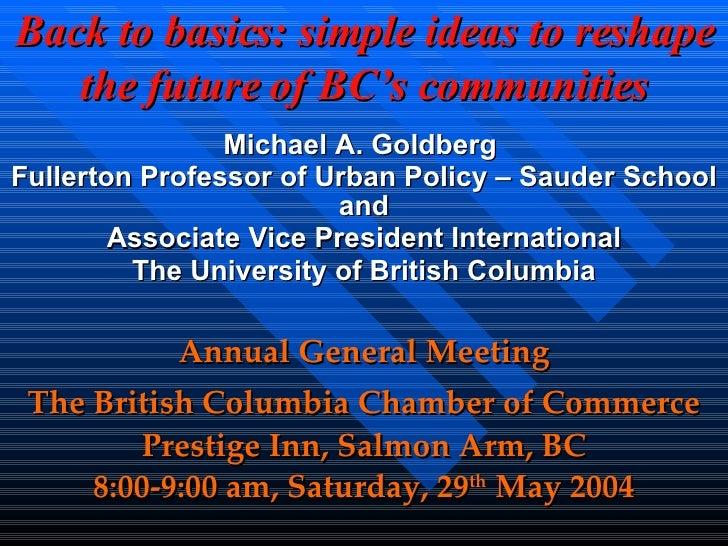 Back to basics: simple ideas to reshape the future of BC's communities Michael A. Goldberg  Fullerton Professor of Urban P...