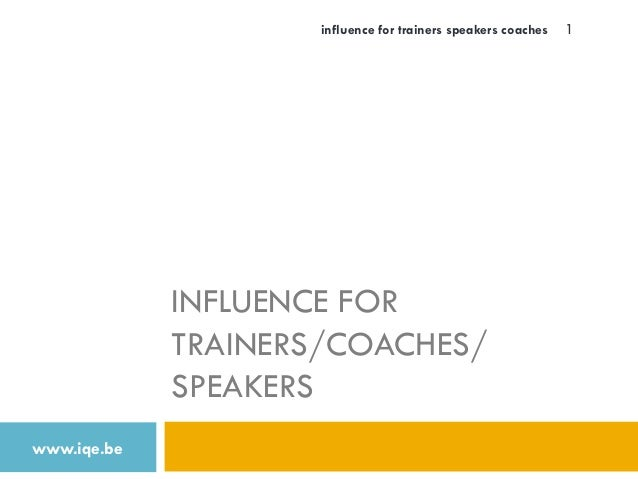INFLUENCE FOR TRAINERS/COACHES/ SPEAKERS www.iqe.be influence for trainers speakers coaches 1