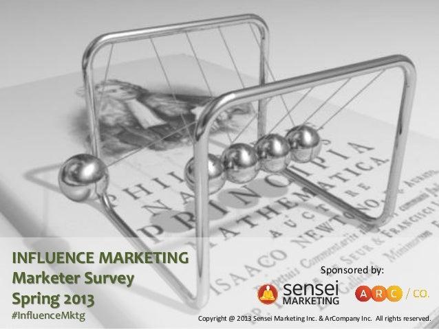 INFLUENCE MARKETING Marketer Survey Spring 2013 #InfluenceMktg Sponsored by: Copyright @ 2013 Sensei Marketing Inc. & ArCo...