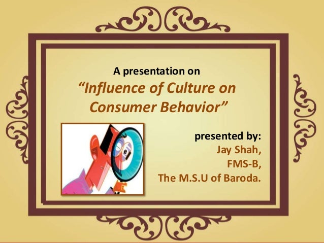 impact of culture on consumer behaviour Culture is an important factor in determining consumer behavior  while the  culture's effects on product disposal can lead governments to adopt more  effective.