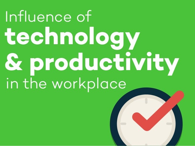in the workplace Influence of technology & productivity