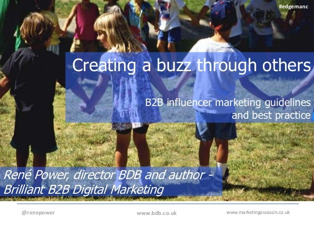 www.marketingassassin.co.uk Creating a buzz through others B2B influencer marketing guidelines and best practice @renepowe...