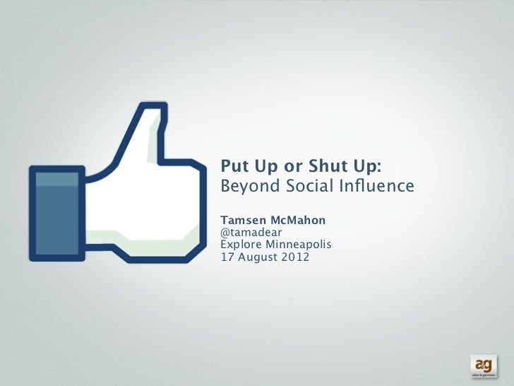 Put Up or Shut Up:Beyond Social InfluenceTamsen McMahon@tamadearExplore Minneapolis17 August 2012