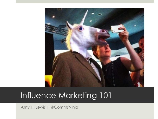 Influence Marketing 101 Amy H. Lewis | @CommsNinja