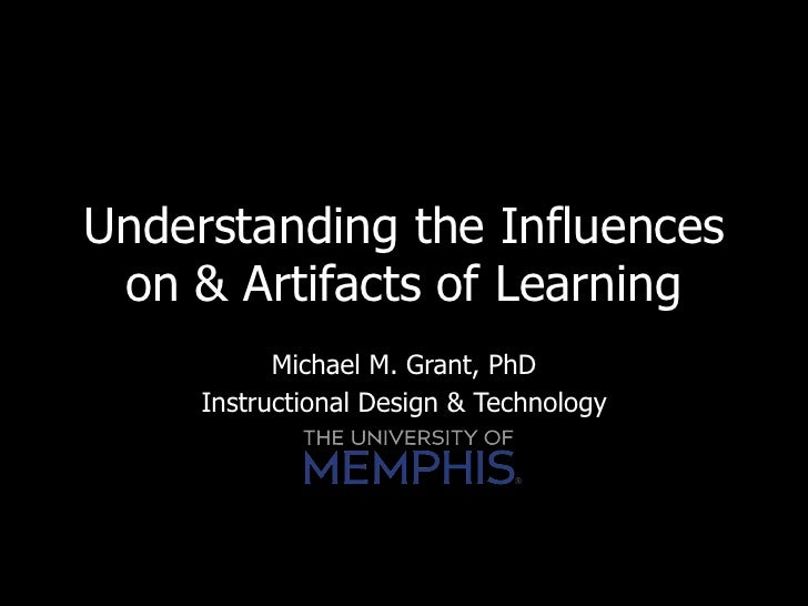 Understanding the Influences on & Artifacts of Learning           Michael M. Grant, PhD     Instructional Design & Technol...