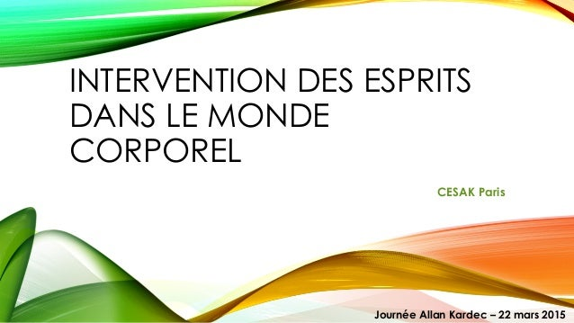 INTERVENTION DES ESPRITS DANS LE MONDE CORPOREL CESAK Paris Journée Allan Kardec – 22 mars 2015