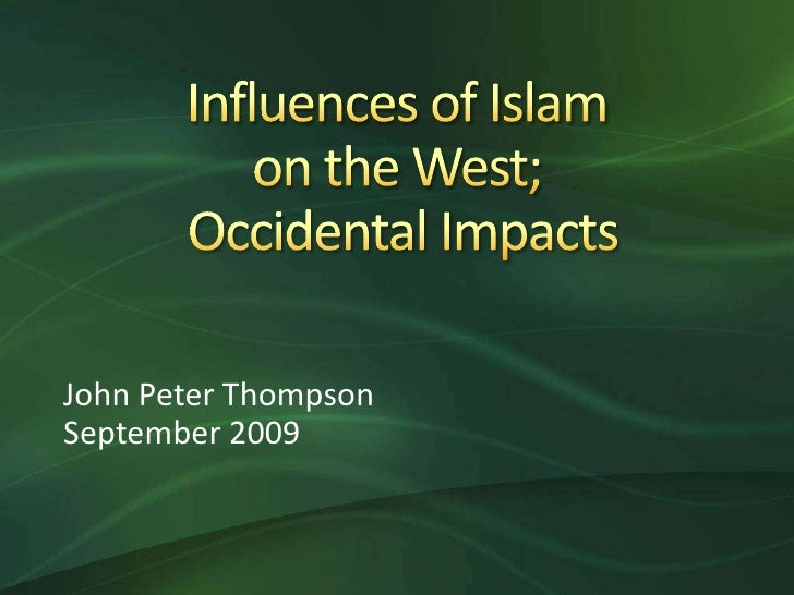 Influences of Islam on the West; Occidental Impacts<br />John Peter Thompson<br />September 2009<br />
