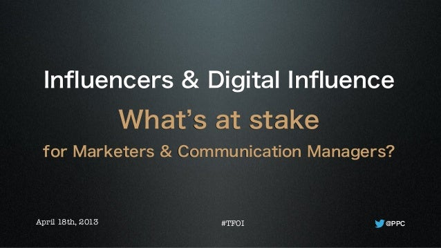 Influencers & Digital InfluenceWhat s at stakefor Marketers & Communication Managers?@PPCApril 18th, 2013 #TFOI