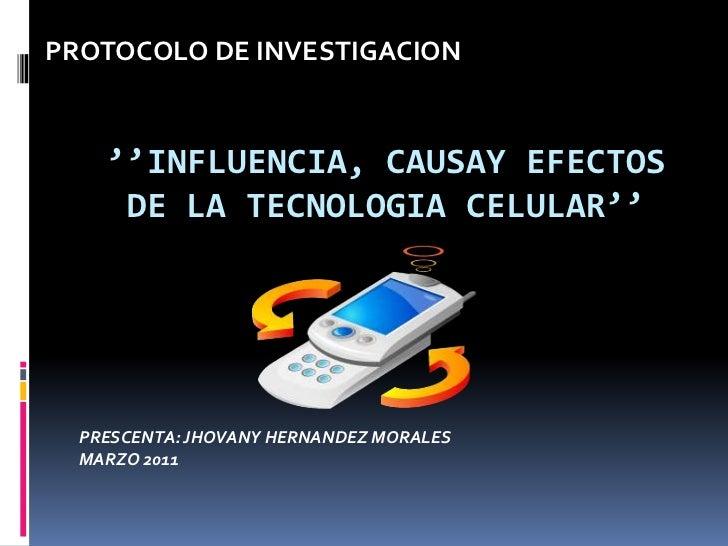 PROTOCOLO DE INVESTIGACION<br />''INFLUENCIA, CAUSAY EFECTOS DE LA TECNOLOGIA CELULAR''<br />PRESCENTA: JHOVANY HERNANDEZ ...