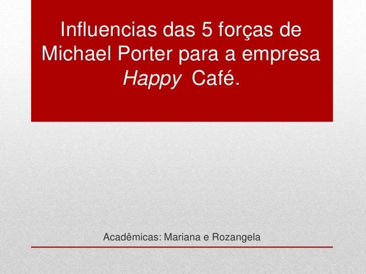 Influencias das 5 forças deMichael Porter para a empresa        Happy Café.      Acadêmicas: Mariana e Rozangela