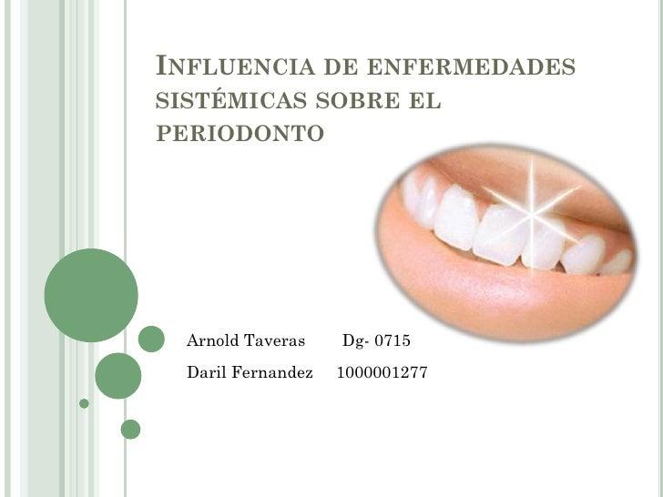 INFLUENCIA DE ENFERMEDADES SISTÉMICAS SOBRE EL PERIODONTO       Arnold Taveras    Dg- 0715   Daril Fernandez   1000001277