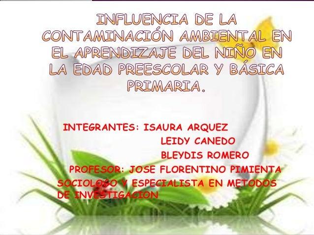 INTEGRANTES: ISAURA ARQUEZ                 LEIDY CANEDO                 BLEYDIS ROMERO  PROFESOR: JOSE FLORENTINO PIMIENTA...