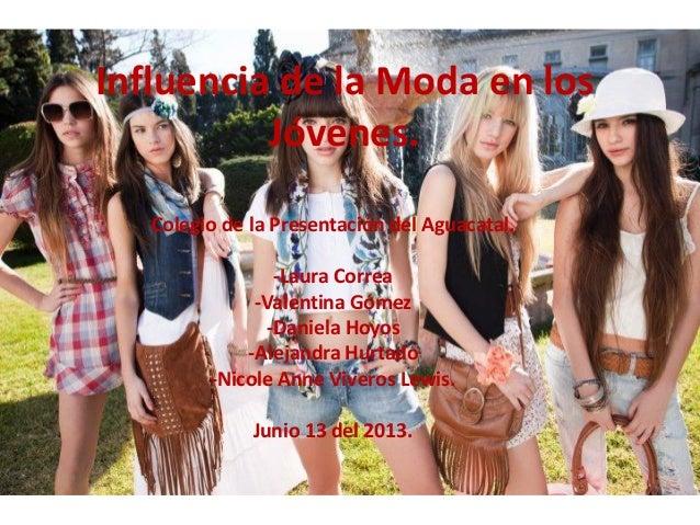 Influencia de la Moda en los Jóvenes. Colegio de la Presentación del Aguacatal. -Laura Correa -Valentina Gómez -Daniela Ho...