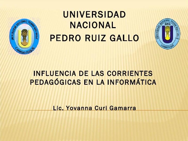UNIVERSIDAD NACIONAL  PEDRO RUIZ GALLO INFLUENCIA DE LAS CORRIENTES PEDAGÓGICAS EN LA INFORMÁTICA Lic. Yovanna Curi Gamarra