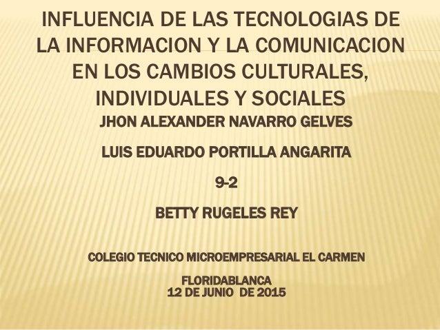 INFLUENCIA DE LAS TECNOLOGIAS DE LA INFORMACION Y LA COMUNICACION EN LOS CAMBIOS CULTURALES, INDIVIDUALES Y SOCIALES JHON ...