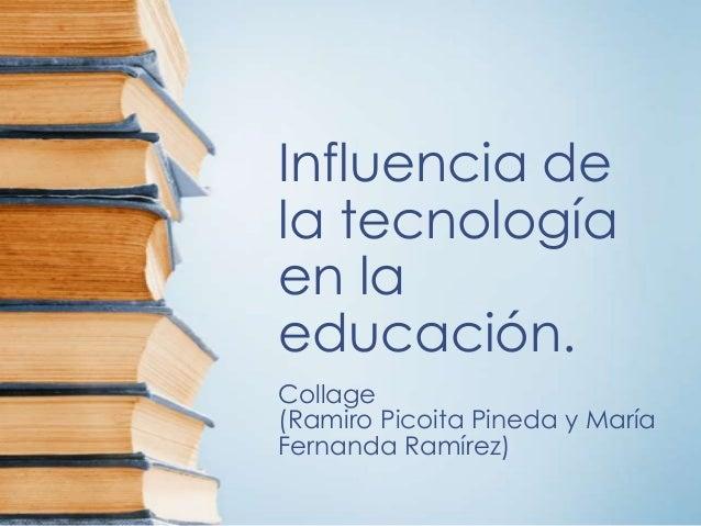 Influencia dela tecnologíaen laeducación.Collage(Ramiro Picoita Pineda y MaríaFernanda Ramírez)