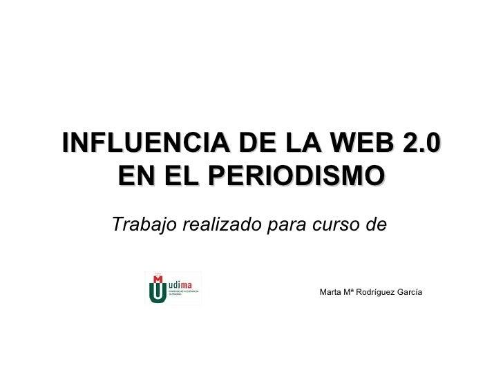 INFLUENCIA DE LA WEB 2.0 EN EL PERIODISMO Trabajo realizado para curso de    Marta Mª Rodríguez García