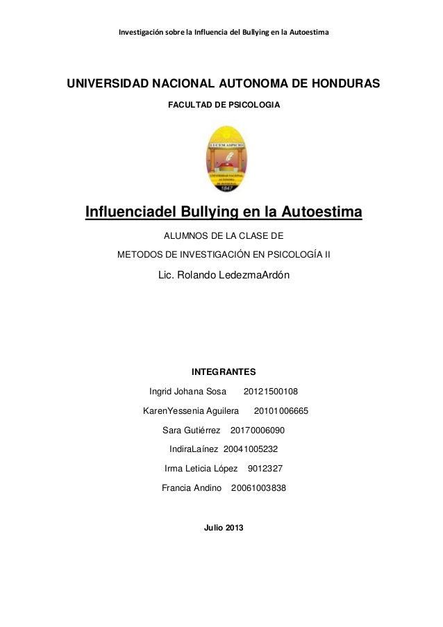 Investigación sobre la Influencia del Bullying en la Autoestima UNIVERSIDAD NACIONAL AUTONOMA DE HONDURAS FACULTAD DE PSIC...