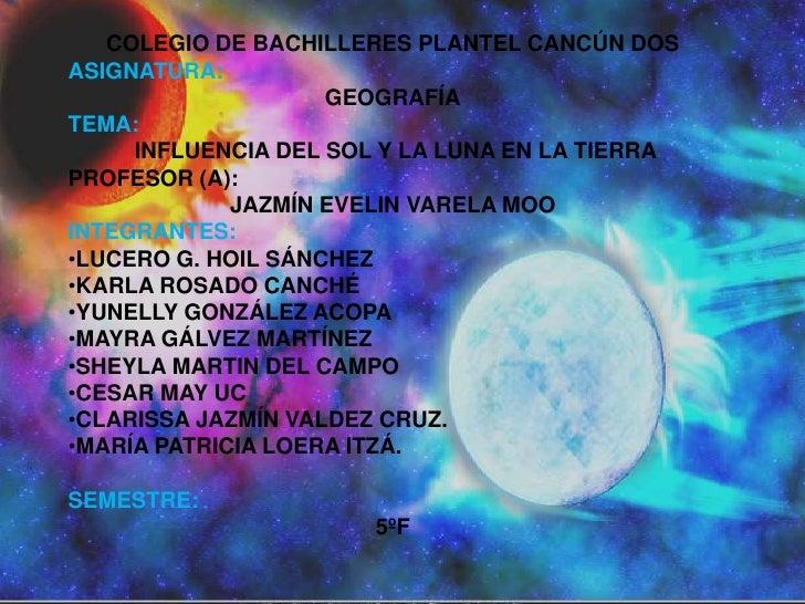 COLEGIO DE BACHILLERES PLANTEL CANCÚN DOS <br />ASIGNATURA:<br />GEOGRAFÍA<br />TEMA:<br /> INFLUENCIA DEL SOL Y LA LUNA E...